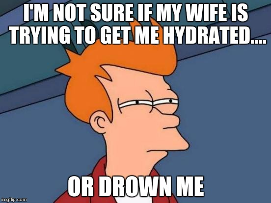 Futurama Fry | I'M NOT SURE IF MY WIFE IS TRYING TO GET ME HYDRATED.... OR DROWN ME | image tagged in memes,futurama fry | made w/ Imgflip meme maker