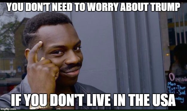For All Trump Haters... | YOU DON'T NEED TO WORRY ABOUT TRUMP IF YOU DON'T LIVE IN THE USA | image tagged in thinking black guy,anti trump meme,anti trump,trump,donald trump,funny | made w/ Imgflip meme maker