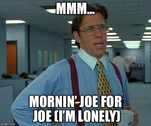 That Would Be Great Meme | MMM... MORNIN' JOE FOR JOE(I'M LONELY) | image tagged in memes,that would be great | made w/ Imgflip meme maker