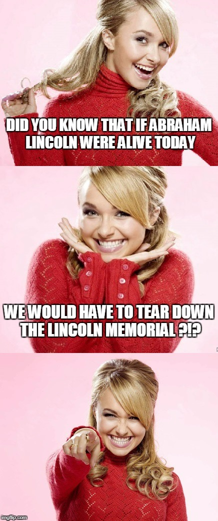 and if Washington were? well there goes D.C. | DID YOU KNOW THAT IF ABRAHAM LINCOLN WERE ALIVE TODAY WE WOULD HAVE TO TEAR DOWN THE LINCOLN MEMORIAL ?!? | image tagged in hayden red pun,bad pun hayden panettiere,memes,lincoln,memorial | made w/ Imgflip meme maker