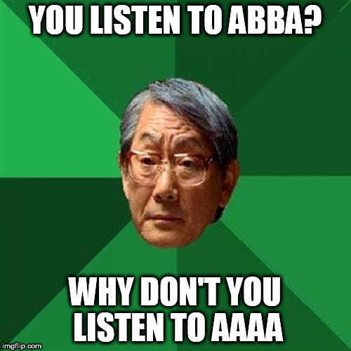 High Expectations Asian Father Meme | YOU LISTEN TO ABBA? WHY DON'T YOU LISTEN TO AAAA | image tagged in memes,high expectations asian father | made w/ Imgflip meme maker