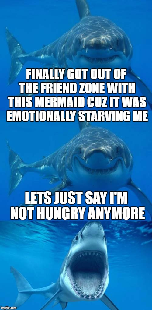 Friend zone great white - Inspired by  | FINALLY GOT OUT OF THE FRIEND ZONE WITH THIS MERMAID CUZ IT WAS EMOTIONALLY STARVING ME LETS JUST SAY I'M NOT HUNGRY ANYMORE | image tagged in bad shark pun,friend zone,isayisay,inspired,dashhopes,template | made w/ Imgflip meme maker