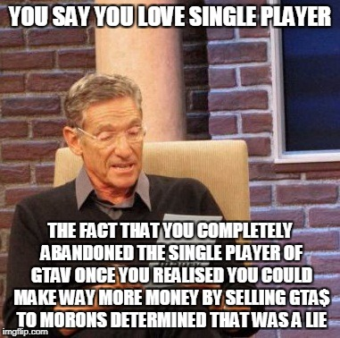 Maury Lie Detector Meme | YOU SAY YOU LOVE SINGLE PLAYER THE FACT THAT YOU COMPLETELY ABANDONED THE SINGLE PLAYER OF GTAV ONCE YOU REALISED YOU COULD MAKE WAY MORE MO | image tagged in memes,maury lie detector,AdviceAnimals | made w/ Imgflip meme maker