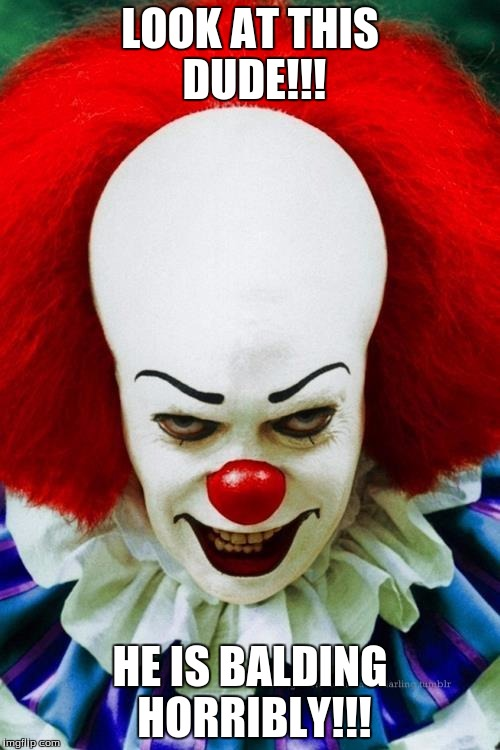 It Clown 2 | LOOK AT THIS DUDE!!! HE IS BALDING HORRIBLY!!! | image tagged in it clown 2 | made w/ Imgflip meme maker