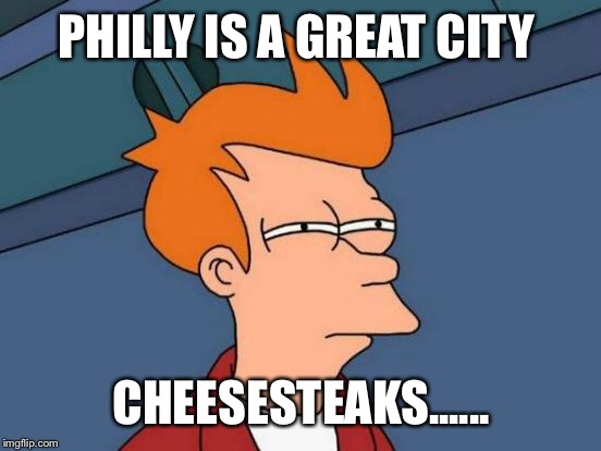 Futurama Fry Meme | PHILLY IS A GREAT CITY CHEESESTEAKS...... | image tagged in memes,futurama fry | made w/ Imgflip meme maker