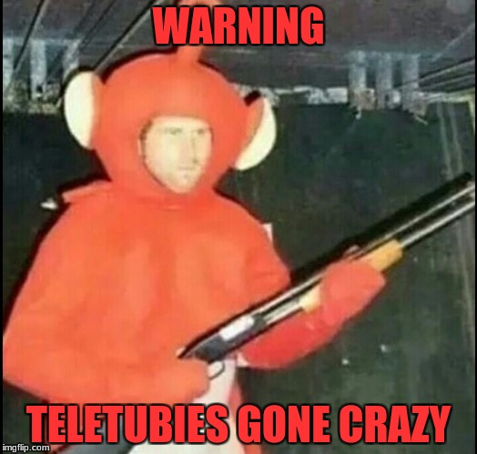 teletubies gone wrong | WARNING TELETUBIES GONE CRAZY | image tagged in teletubies,evil,wrong | made w/ Imgflip meme maker
