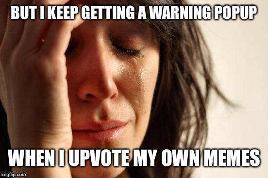First World Problems Meme | BUT I KEEP GETTING A WARNING POPUP WHEN I UPVOTE MY OWN MEMES | image tagged in memes,first world problems | made w/ Imgflip meme maker
