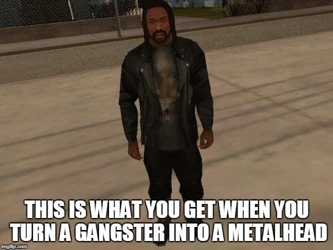 From a low-life thug to a kick-ass metalhead! | THIS IS WHAT YOU GET WHEN YOU TURN A GANGSTER INTO A METALHEAD | image tagged in memes,powermetalhead,metal,gta san andreas,grand theft auto,gangster | made w/ Imgflip meme maker