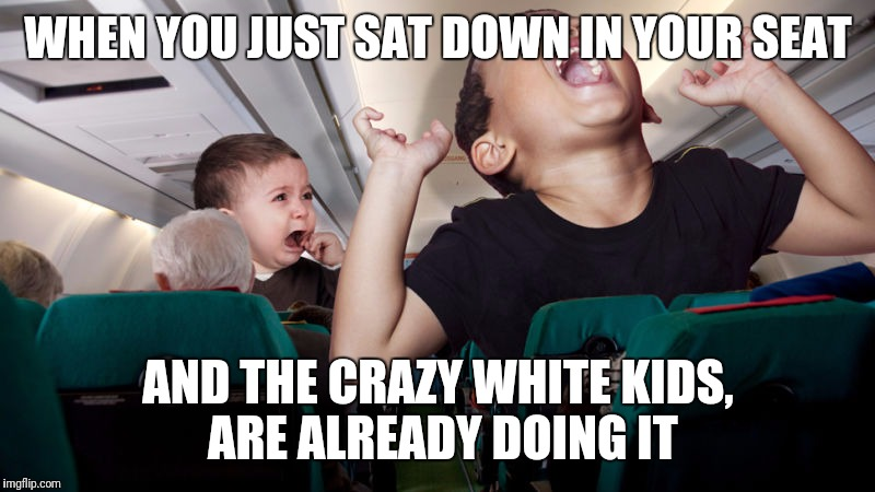 Why, why is an airplane flight not enjoyable | WHEN YOU JUST SAT DOWN IN YOUR SEAT AND THE CRAZY WHITE KIDS, ARE ALREADY DOING IT | image tagged in funny,funny memes,dank memes,first world problems,over educated problems,airplanes | made w/ Imgflip meme maker