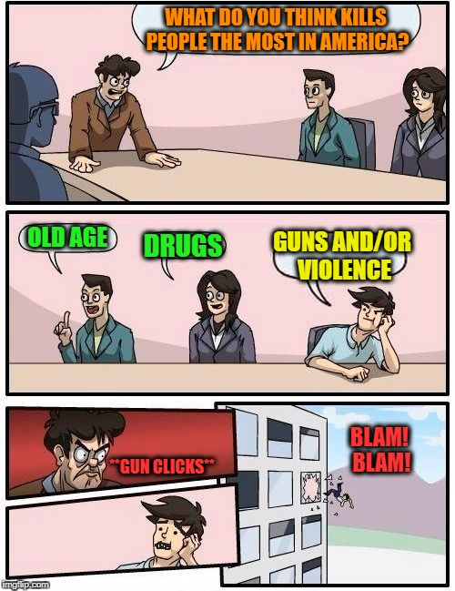 Boardroom Meeting Suggestion | WHAT DO YOU THINK KILLS PEOPLE THE MOST IN AMERICA? OLD AGE DRUGS GUNS AND/OR VIOLENCE **GUN CLICKS** BLAM! BLAM! | image tagged in memes,boardroom meeting suggestion,guns,violence,irony,old age | made w/ Imgflip meme maker
