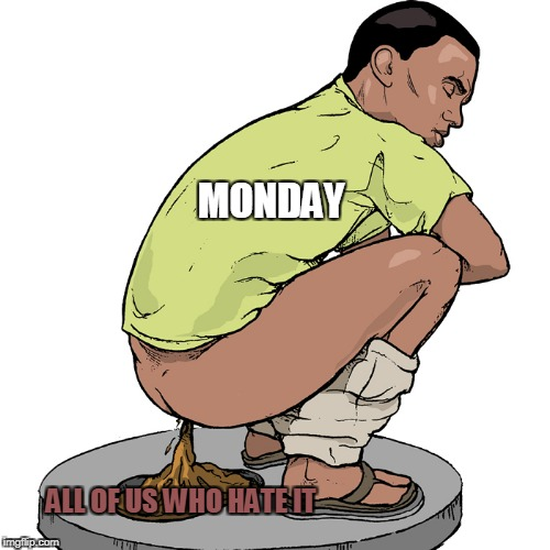 Do you all feel like shit on Mondays? | MONDAY ALL OF US WHO HATE IT | image tagged in memes,monday,powermetalhead,shit,funny,truth | made w/ Imgflip meme maker
