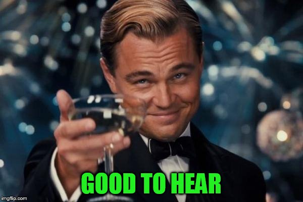 Leonardo Dicaprio Cheers Meme | GOOD TO HEAR | image tagged in memes,leonardo dicaprio cheers | made w/ Imgflip meme maker