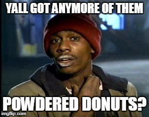 Y'all Got Any More Of That Meme | YALL GOT ANYMORE OF THEM POWDERED DONUTS? | image tagged in memes,yall got any more of | made w/ Imgflip meme maker