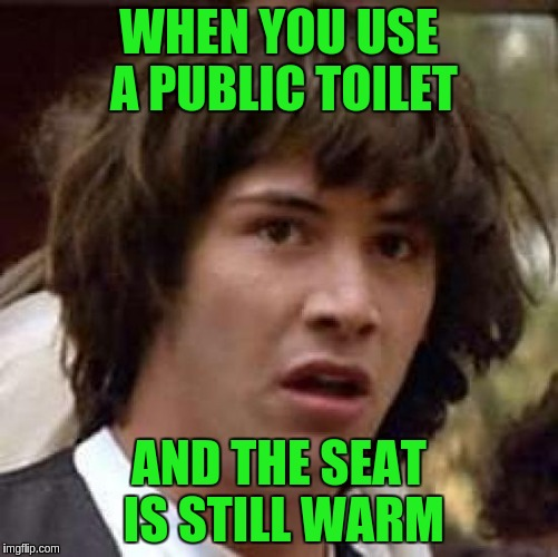Conspiracy Keanu Meme | WHEN YOU USE A PUBLIC TOILET AND THE SEAT IS STILL WARM | image tagged in memes,conspiracy keanu | made w/ Imgflip meme maker