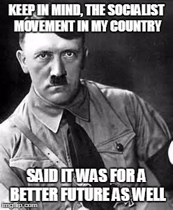 Adolf Hitler | KEEP IN MIND, THE SOCIALIST MOVEMENT IN MY COUNTRY SAID IT WAS FOR A BETTER FUTURE AS WELL | image tagged in adolf hitler | made w/ Imgflip meme maker