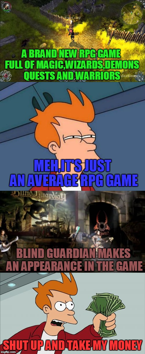 Boy,how low did my jaw drop when I saw my favourite band in a video game...... | A BRAND NEW RPG GAME FULL OF MAGIC,WIZARDS,DEMONS QUESTS AND WARRIORS SHUT UP AND TAKE MY MONEY MEH,IT'S JUST AN AVERAGE RPG GAME BLIND GUAR | image tagged in memes,powermetalhead,power metal,blind guardian,futurama fry,shut up and take my money fry | made w/ Imgflip meme maker