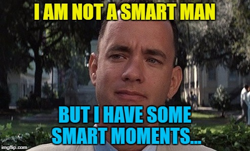 I AM NOT A SMART MAN BUT I HAVE SOME SMART MOMENTS... | made w/ Imgflip meme maker