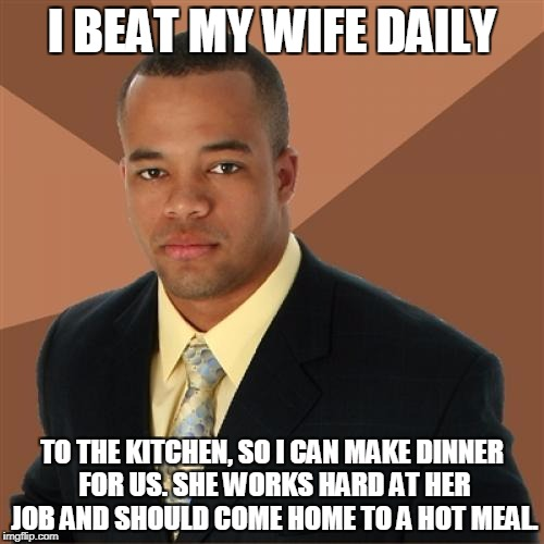Successful Black Man Meme | I BEAT MY WIFE DAILY TO THE KITCHEN, SO I CAN MAKE DINNER FOR US. SHE WORKS HARD AT HER JOB AND SHOULD COME HOME TO A HOT MEAL. | image tagged in memes,successful black man | made w/ Imgflip meme maker