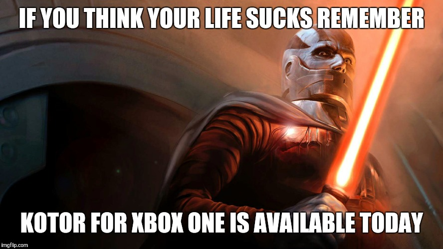 What a Time to be Alive! | IF YOU THINK YOUR LIFE SUCKS REMEMBER KOTOR FOR XBOX ONE IS AVAILABLE TODAY | image tagged in star wars,nerd,nerdy,depression,gaming | made w/ Imgflip meme maker