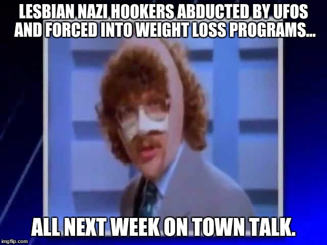 Does anyone else remember UHF? | LESBIAN NAZI HOOKERS ABDUCTED BY UFOS AND FORCED INTO WEIGHT LOSS PROGRAMS... ALL NEXT WEEK ON TOWN TALK. | image tagged in uhf,lesbians,nazis,hookers,aliens,weight loss | made w/ Imgflip meme maker