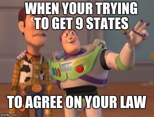X, X Everywhere Meme | WHEN YOUR TRYING TO GET 9 STATES TO AGREE ON YOUR LAW | image tagged in memes,x,x everywhere,x x everywhere | made w/ Imgflip meme maker
