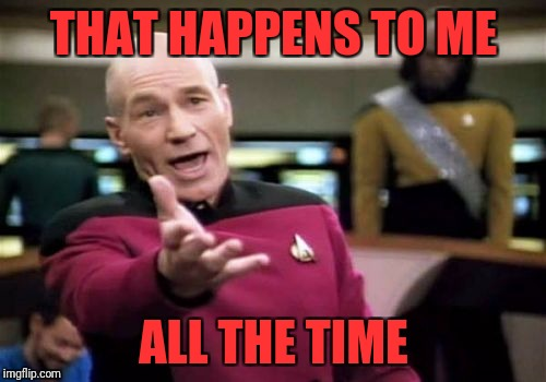 Picard Wtf Meme | THAT HAPPENS TO ME ALL THE TIME | image tagged in memes,picard wtf | made w/ Imgflip meme maker