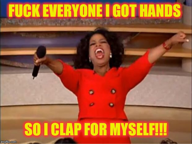 Oprah You Get A Meme | F**K EVERYONE I GOT HANDS SO I CLAP FOR MYSELF!!! | image tagged in memes,oprah you get a | made w/ Imgflip meme maker