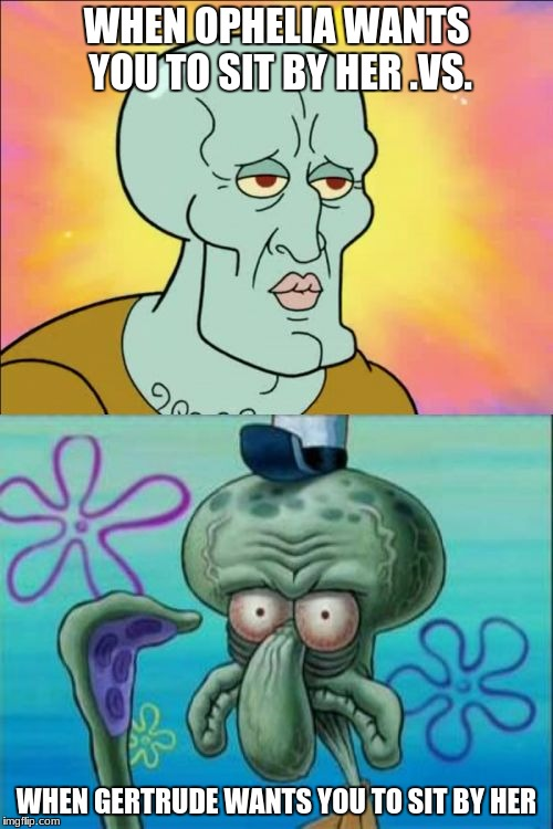 Squidward Meme | WHEN OPHELIA WANTS YOU TO SIT BY HER .VS. WHEN GERTRUDE WANTS YOU TO SIT BY HER | image tagged in memes,squidward | made w/ Imgflip meme maker