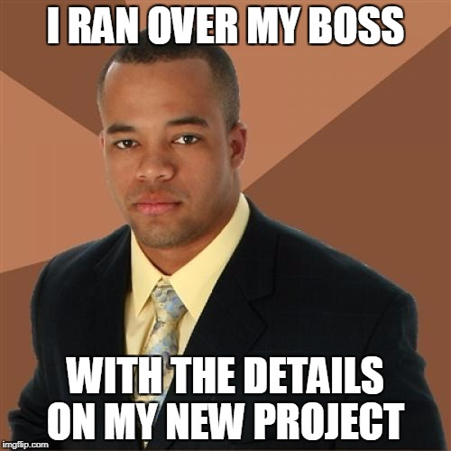 Always a positive | I RAN OVER MY BOSS WITH THE DETAILS ON MY NEW PROJECT | image tagged in memes,successful black man,funny,work | made w/ Imgflip meme maker