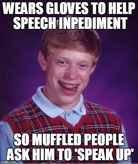 Bad Luck Brian Meme | WEARS GLOVES TO HELP SPEECH INPEDIMENT SO MUFFLED PEOPLE ASK HIM TO 'SPEAK UP' | image tagged in memes,bad luck brian | made w/ Imgflip meme maker