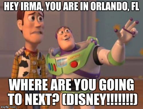 X, X Everywhere Meme | HEY IRMA, YOU ARE IN ORLANDO, FL WHERE ARE YOU GOING TO NEXT? (DISNEY!!!!!!!) | image tagged in memes,x x everywhere | made w/ Imgflip meme maker