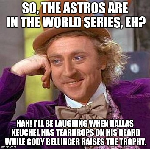 Dodgers Fan, Obviously.  | SO, THE ASTROS ARE IN THE WORLD SERIES, EH? HAH! I'LL BE LAUGHING WHEN DALLAS KEUCHEL HAS TEARDROPS ON HIS BEARD WHILE CODY BELLINGER RAISES | image tagged in memes,creepy condescending wonka,world series,astros | made w/ Imgflip meme maker