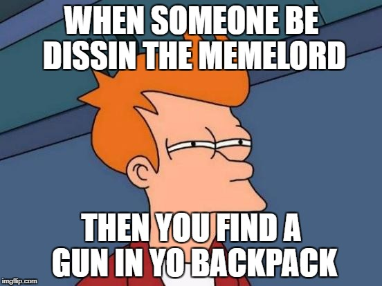 Futurama Fry Meme | WHEN SOMEONE BE DISSIN THE MEMELORD THEN YOU FIND A GUN IN YO BACKPACK | image tagged in memes,futurama fry | made w/ Imgflip meme maker