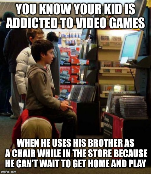 YOU KNOW YOUR KID IS ADDICTED TO VIDEO GAMES WHEN HE USES HIS BROTHER AS A CHAIR WHILE IN THE STORE BECAUSE HE CAN'T WAIT TO GET HOME AND PL | made w/ Imgflip meme maker