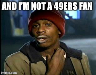Y'all Got Any More Of That Meme | AND I'M NOT A 49ERS FAN | image tagged in memes,yall got any more of | made w/ Imgflip meme maker