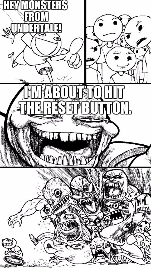Hey Internet Meme | HEY MONSTERS FROM UNDERTALE! I'M ABOUT TO HIT THE RESET BUTTON. | image tagged in memes,hey internet | made w/ Imgflip meme maker