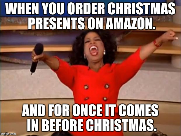 Oprah You Get A Meme | WHEN YOU ORDER CHRISTMAS PRESENTS ON AMAZON. AND FOR ONCE IT COMES IN BEFORE CHRISTMAS. | image tagged in memes,oprah you get a | made w/ Imgflip meme maker