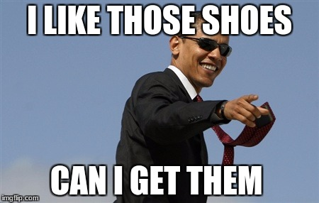 Cool Obama Meme | I LIKE THOSE SHOES CAN I GET THEM | image tagged in memes,cool obama | made w/ Imgflip meme maker
