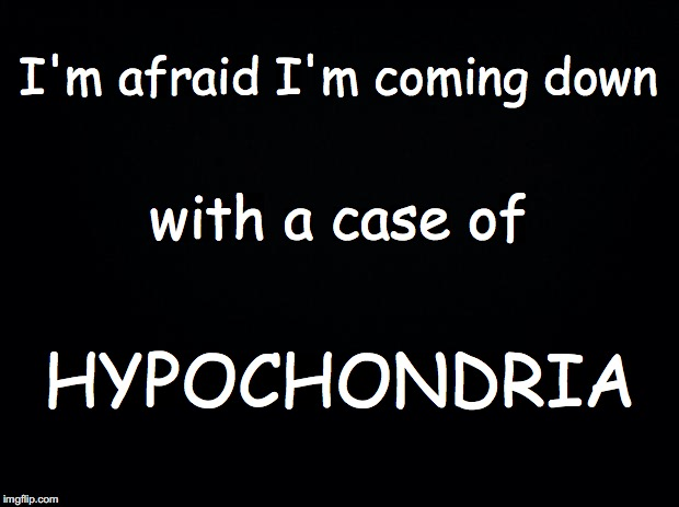 Black background | I'm afraid I'm coming down HYPOCHONDRIA with a case of | image tagged in black background | made w/ Imgflip meme maker