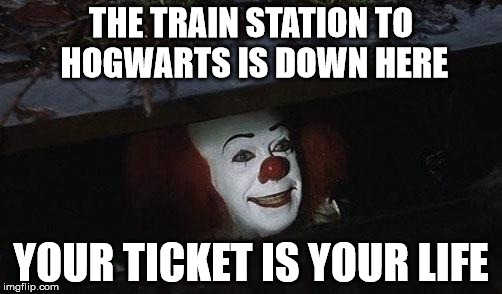 Penny Wise da Wizard | THE TRAIN STATION TO HOGWARTS IS DOWN HERE YOUR TICKET IS YOUR LIFE | image tagged in funny,funny memes,best meme,you will cry,lolz | made w/ Imgflip meme maker