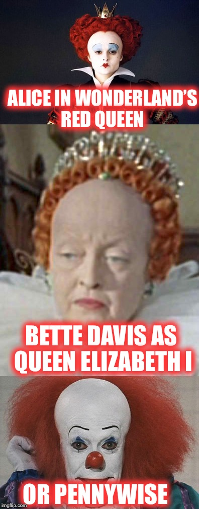 Who Wore It Better? |  ALICE IN WONDERLAND'S RED QUEEN; BETTE DAVIS AS QUEEN ELIZABETH I; OR PENNYWISE | image tagged in who wore it better,queen elizabeth,pennywise,coincidence i think not | made w/ Imgflip meme maker