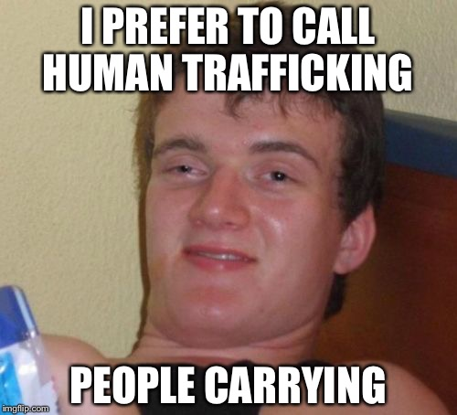 10 Guy Meme | I PREFER TO CALL HUMAN TRAFFICKING PEOPLE CARRYING | image tagged in memes,10 guy | made w/ Imgflip meme maker