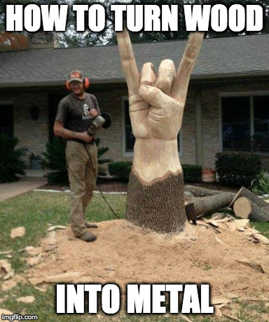 Hardcore. | HOW TO TURN WOOD INTO METAL | image tagged in heavy metal,wood,magic,iwanttobebacon | made w/ Imgflip meme maker