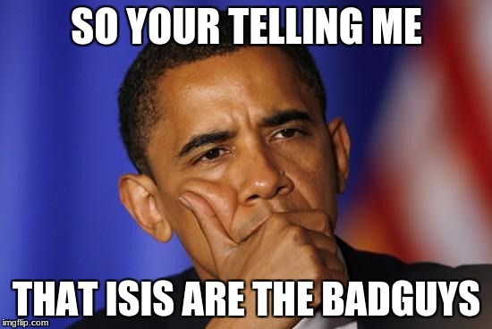 OBOMA IS QUESTIONING U | SO YOUR TELLING ME THAT ISIS ARE THE BADGUYS | image tagged in oboma is questioning u | made w/ Imgflip meme maker