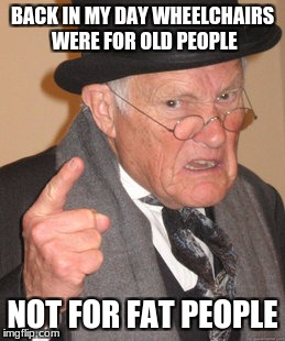 Back In My Day Meme | BACK IN MY DAY WHEELCHAIRS WERE FOR OLD PEOPLE NOT FOR FAT PEOPLE | image tagged in memes,back in my day | made w/ Imgflip meme maker