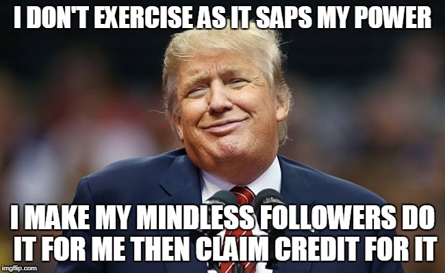 I DON'T EXERCISE AS IT SAPS MY POWER I MAKE MY MINDLESS FOLLOWERS DO IT FOR ME THEN CLAIM CREDIT FOR IT | made w/ Imgflip meme maker