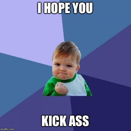 Success Kid Meme | I HOPE YOU KICK ASS | image tagged in memes,success kid | made w/ Imgflip meme maker