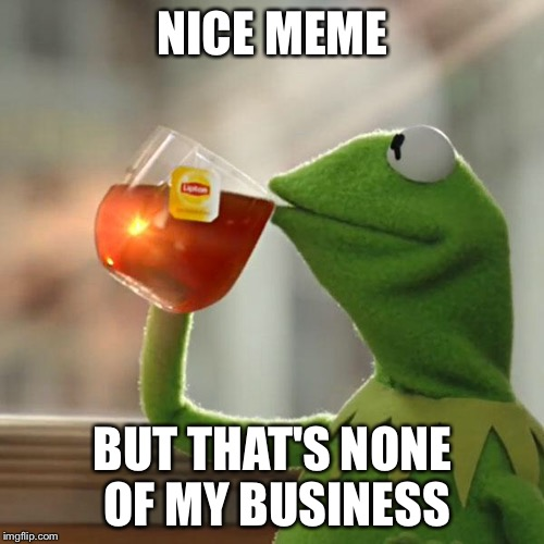 But Thats None Of My Business Meme | NICE MEME BUT THAT'S NONE OF MY BUSINESS | image tagged in memes,but thats none of my business,kermit the frog | made w/ Imgflip meme maker