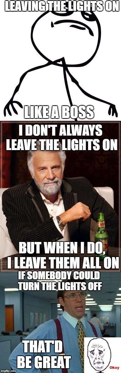 Laving the lights on... LIKE A BOSS | LEAVING THE LIGHTS ON LIKE A BOSS I DON'T ALWAYS LEAVE THE LIGHTS ON BUT WHEN I DO, I LEAVE THEM ALL ON IF SOMEBODY COULD TURN THE LIGHTS OF | image tagged in like a boss,lights,the most interesting man in the world,okay,that would be great,memes | made w/ Imgflip meme maker