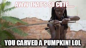 AWW THAT'S SO CUTE..... YOU CARVED A PUMPKIN! LOL | image tagged in michonne | made w/ Imgflip meme maker